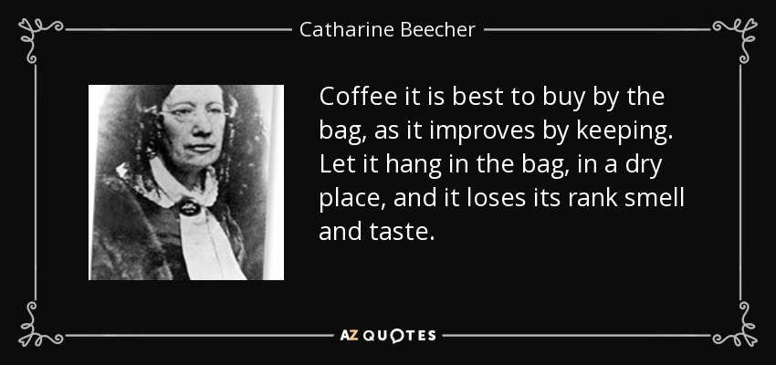 Coffee it is best to buy by the bag, as it improves by keeping. Let it hang in the bag, in a dry place, and it loses its rank smell and taste. - Catharine Beecher