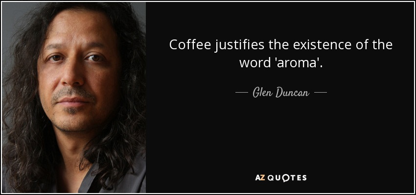 Coffee justifies the existence of the word 'aroma'. - Glen Duncan