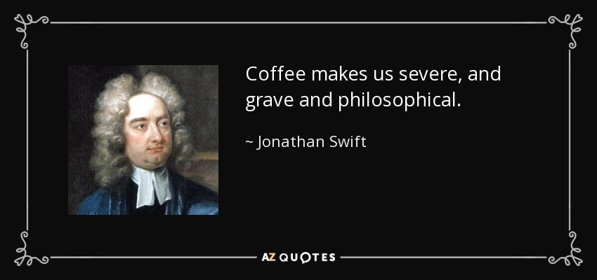 Coffee makes us severe, and grave and philosophical. - Jonathan Swift