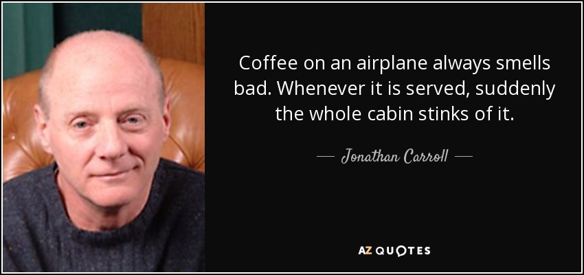 Coffee on an airplane always smells bad. Whenever it is served, suddenly the whole cabin stinks of it. - Jonathan Carroll