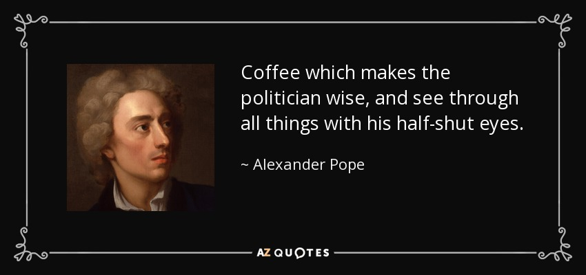 Coffee which makes the politician wise, and see through all things with his half-shut eyes. - Alexander Pope