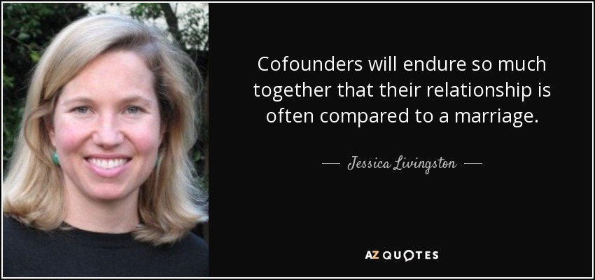 Cofounders will endure so much together that their relationship is often compared to a marriage. - Jessica Livingston