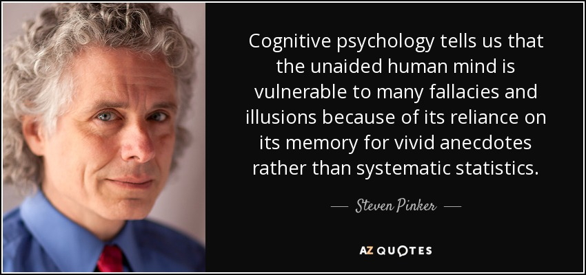 Cognitive psychology tells us that the unaided human mind is vulnerable to many fallacies and illusions because of its reliance on its memory for vivid anecdotes rather than systematic statistics. - Steven Pinker