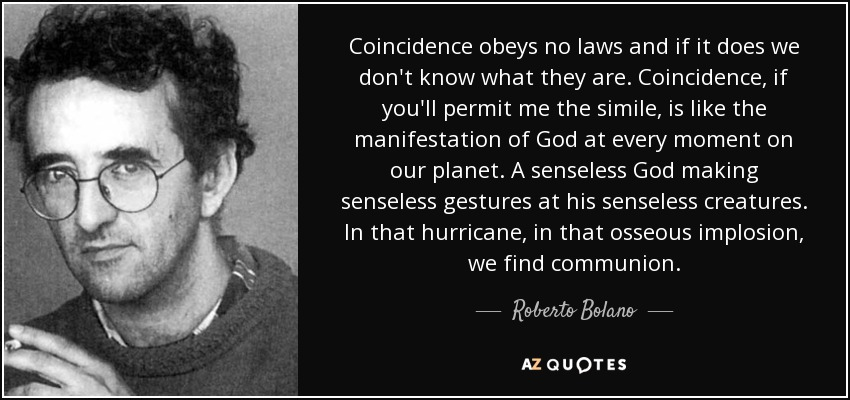 Coincidence obeys no laws and if it does we don't know what they are. Coincidence, if you'll permit me the simile, is like the manifestation of God at every moment on our planet. A senseless God making senseless gestures at his senseless creatures. In that hurricane, in that osseous implosion, we find communion. - Roberto Bolano