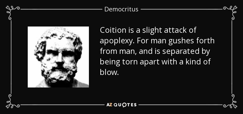 Coition is a slight attack of apoplexy. For man gushes forth from man, and is separated by being torn apart with a kind of blow. - Democritus