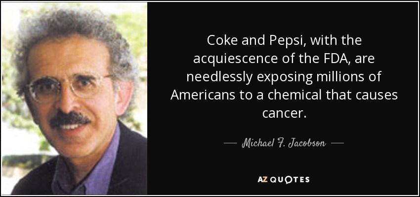 Coke and Pepsi, with the acquiescence of the FDA, are needlessly exposing millions of Americans to a chemical that causes cancer. - Michael F. Jacobson