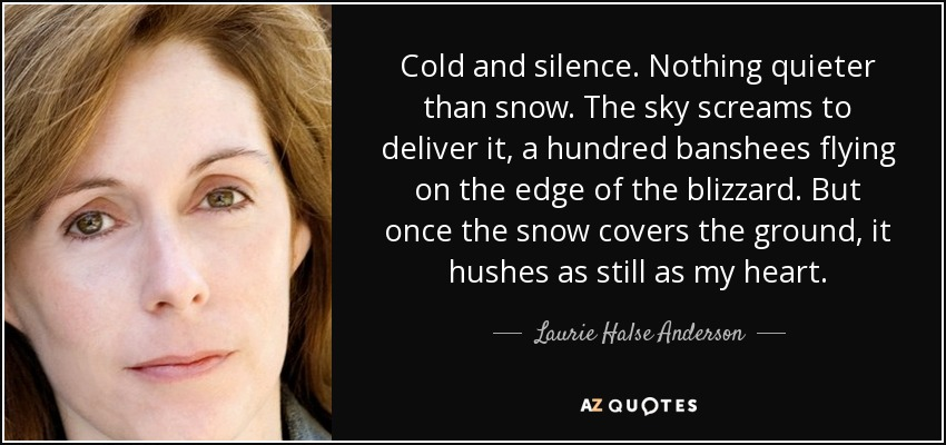 Cold and silence. Nothing quieter than snow. The sky screams to deliver it, a hundred banshees flying on the edge of the blizzard. But once the snow covers the ground, it hushes as still as my heart. - Laurie Halse Anderson