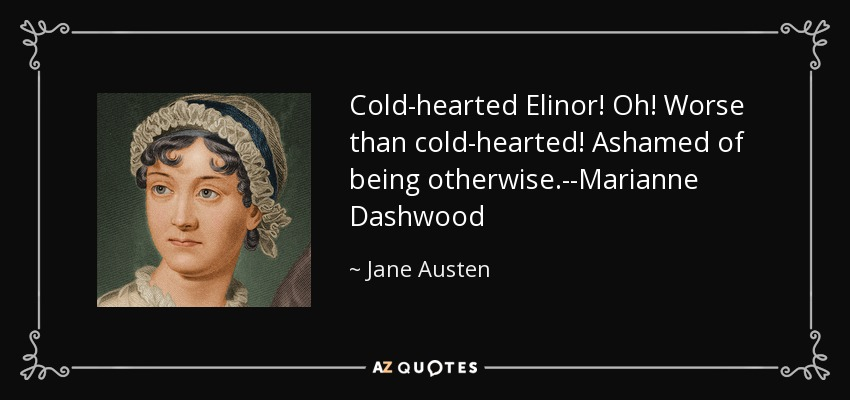 Cold-hearted Elinor! Oh! Worse than cold-hearted! Ashamed of being otherwise.--Marianne Dashwood - Jane Austen