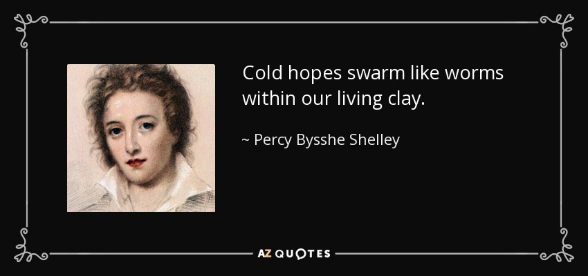Cold hopes swarm like worms within our living clay. - Percy Bysshe Shelley