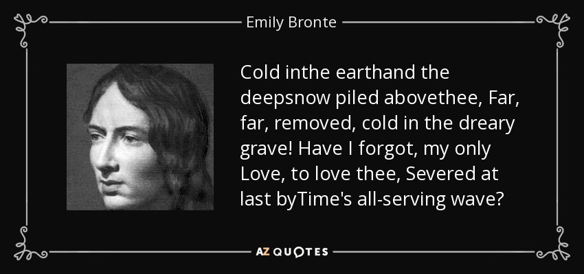 Cold inthe earthand the deepsnow piled abovethee, Far, far, removed, cold in the dreary grave! Have I forgot, my only Love, to love thee, Severed at last byTime's all-serving wave? - Emily Bronte