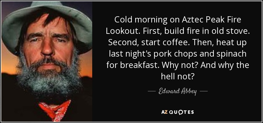 Cold morning on Aztec Peak Fire Lookout. First, build fire in old stove. Second, start coffee. Then, heat up last night's pork chops and spinach for breakfast. Why not? And why the hell not? - Edward Abbey