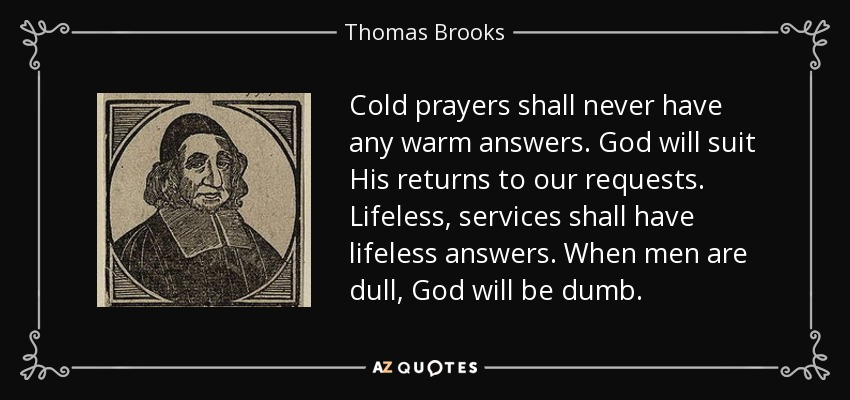 Cold prayers shall never have any warm answers. God will suit His returns to our requests. Lifeless, services shall have lifeless answers. When men are dull, God will be dumb. - Thomas Brooks