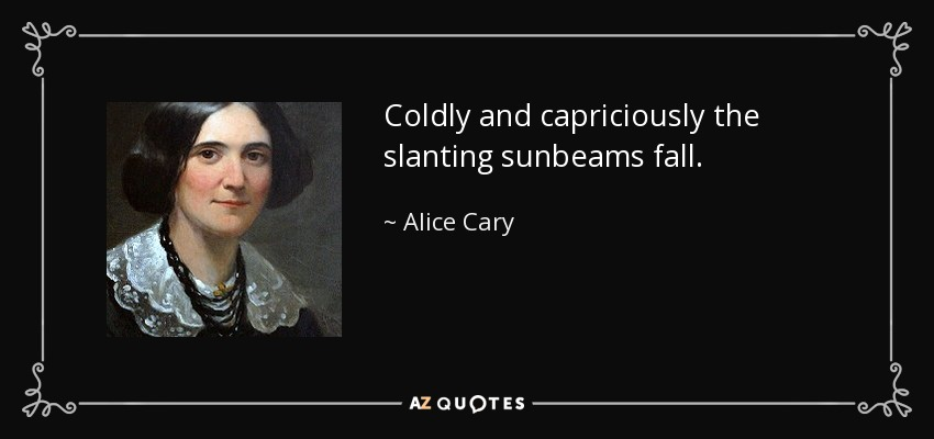 Coldly and capriciously the slanting sunbeams fall. - Alice Cary