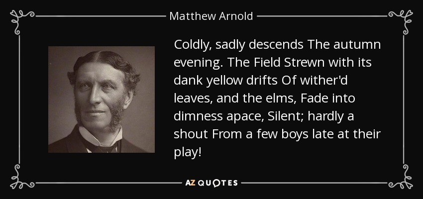 Coldly, sadly descends The autumn evening. The Field Strewn with its dank yellow drifts Of wither'd leaves, and the elms, Fade into dimness apace, Silent; hardly a shout From a few boys late at their play! - Matthew Arnold