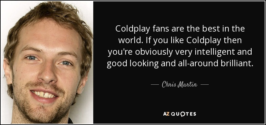 Coldplay fans are the best in the world. If you like Coldplay then you're obviously very intelligent and good looking and all-around brilliant. - Chris Martin