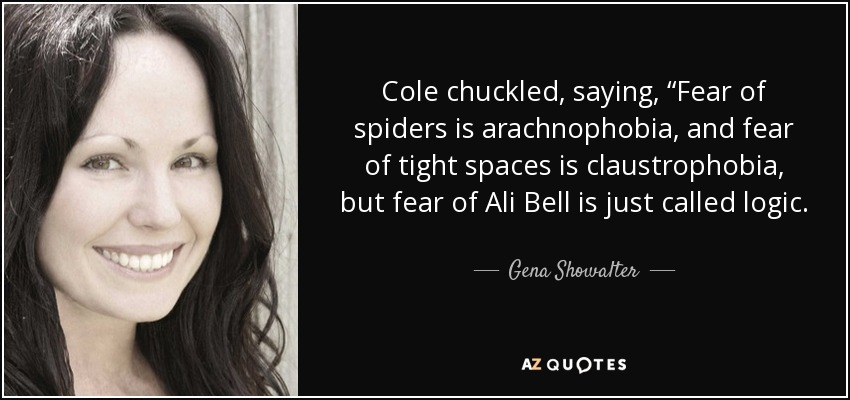 """Cole chuckled, saying, """"Fear of spiders is arachnophobia, and fear of tight spaces is claustrophobia, but fear of Ali Bell is just called logic. - Gena Showalter"""