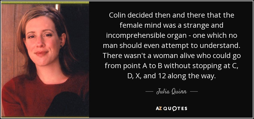 Colin decided then and there that the female mind was a strange and incomprehensible organ - one which no man should even attempt to understand. There wasn't a woman alive who could go from point A to B without stopping at C, D, X, and 12 along the way. - Julia Quinn