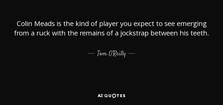 Colin Meads is the kind of player you expect to see emerging from a ruck with the remains of a jockstrap between his teeth. - Tom O'Reilly