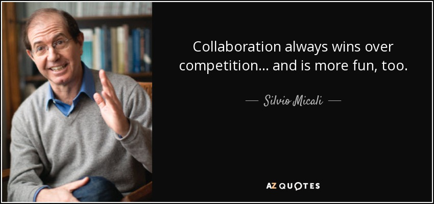 Collaboration always wins over competition... and is more fun, too. - Silvio Micali