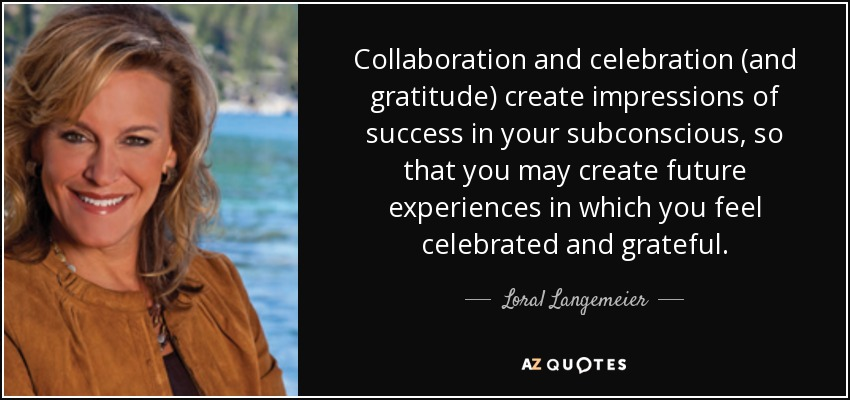 Collaboration and celebration (and gratitude) create impressions of success in your subconscious, so that you may create future experiences in which you feel celebrated and grateful. - Loral Langemeier