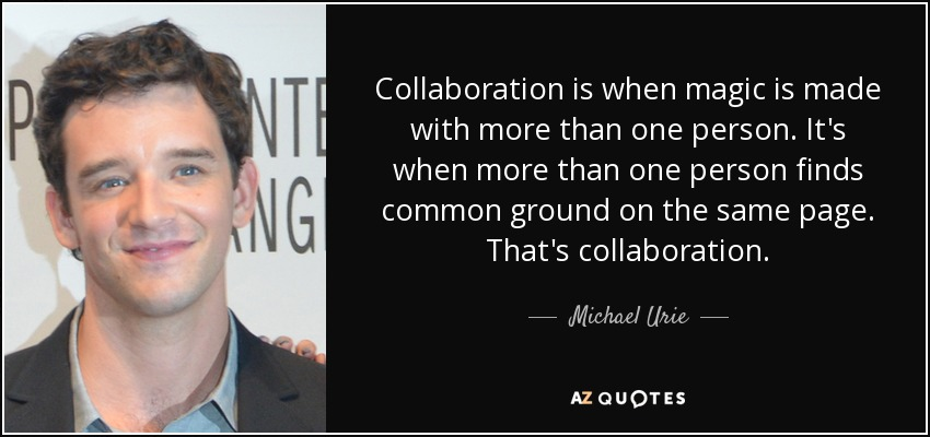 Collaboration is when magic is made with more than one person. It's when more than one person finds common ground on the same page. That's collaboration. - Michael Urie