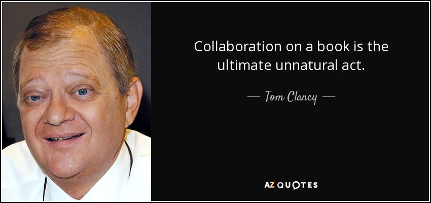 Collaboration on a book is the ultimate unnatural act. - Tom Clancy