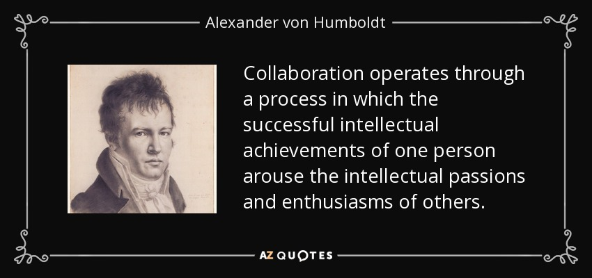 Collaboration operates through a process in which the successful intellectual achievements of one person arouse the intellectual passions and enthusiasms of others. - Alexander von Humboldt