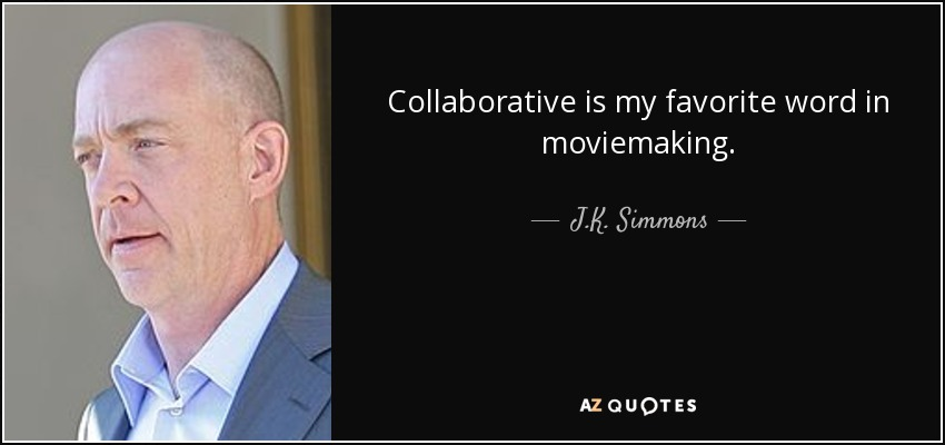 Collaborative is my favorite word in moviemaking. - J.K. Simmons