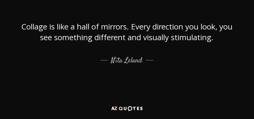 Nita Leland quote: Collage is like a hall of mirrors. Every ...