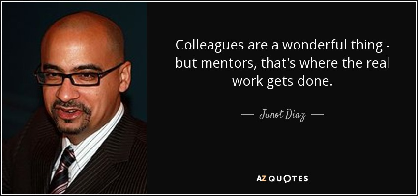 Colleagues are a wonderful thing - but mentors, that's where the real work gets done. - Junot Diaz