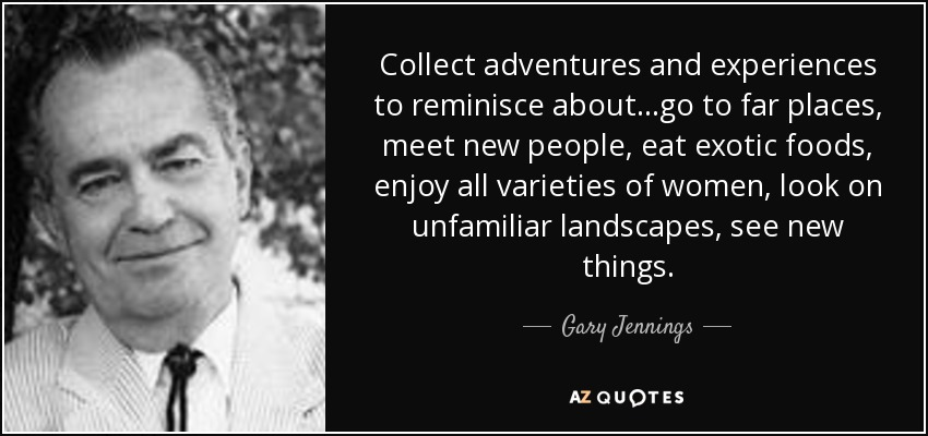 Collect adventures and experiences to reminisce about…go to far places, meet new people, eat exotic foods, enjoy all varieties of women, look on unfamiliar landscapes, see new things. - Gary Jennings
