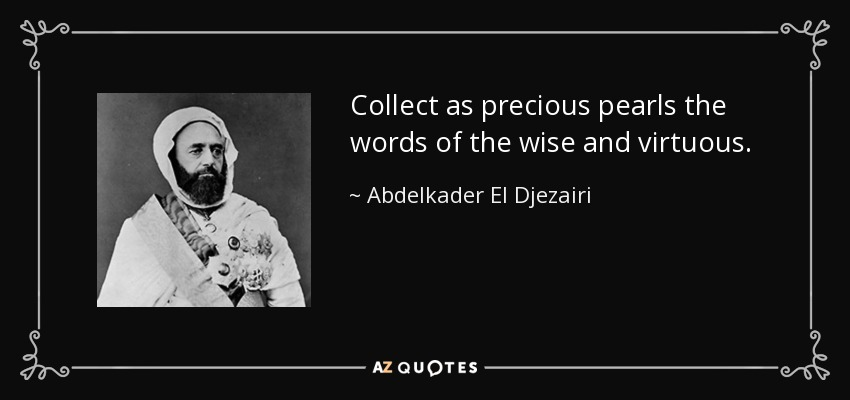 Collect as precious pearls the words of the wise and virtuous. - Abdelkader El Djezairi