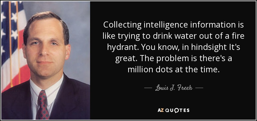 Collecting intelligence information is like trying to drink water out of a fire hydrant. You know, in hindsight It's great. The problem is there's a million dots at the time. - Louis J. Freeh