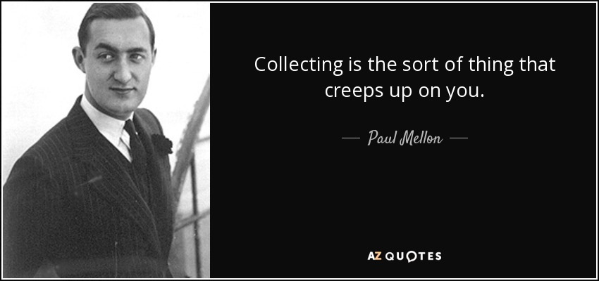 Collecting is the sort of thing that creeps up on you. - Paul Mellon