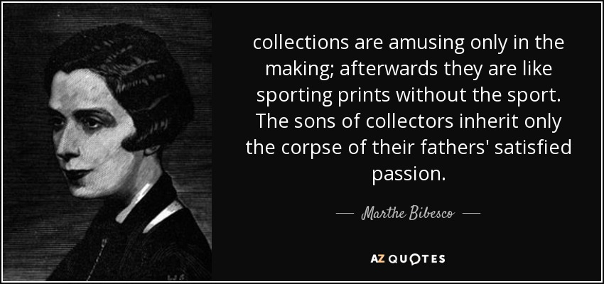 collections are amusing only in the making; afterwards they are like sporting prints without the sport. The sons of collectors inherit only the corpse of their fathers' satisfied passion. - Marthe Bibesco