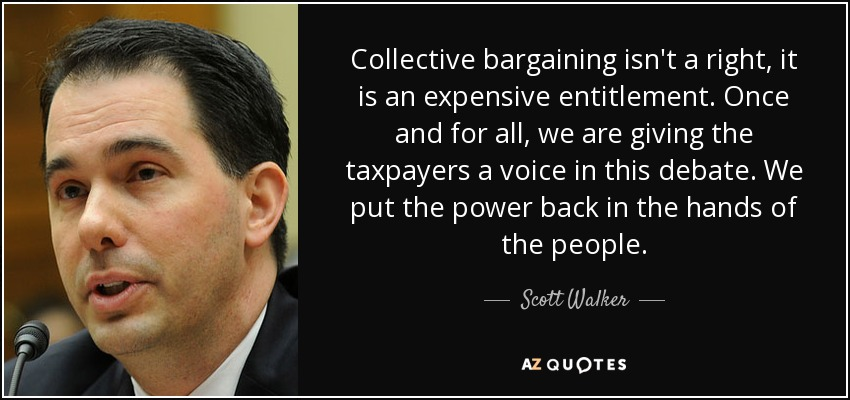 Collective bargaining isn't a right, it is an expensive entitlement. Once and for all, we are giving the taxpayers a voice in this debate. We put the power back in the hands of the people. - Scott Walker