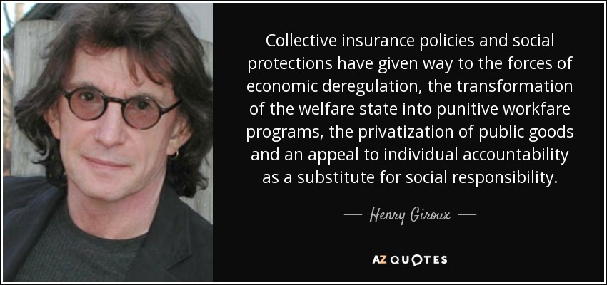 Collective insurance policies and social protections have given way to the forces of economic deregulation, the transformation of the welfare state into punitive workfare programs, the privatization of public goods and an appeal to individual accountability as a substitute for social responsibility. - Henry Giroux