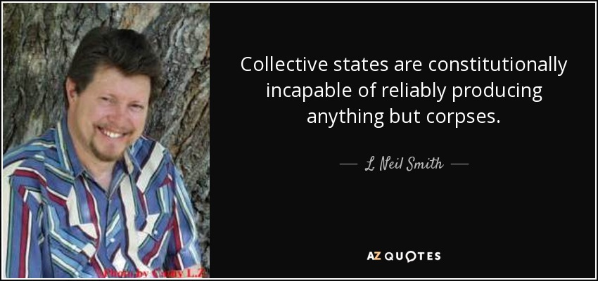 Collective states are constitutionally incapable of reliably producing anything but corpses. - L. Neil Smith