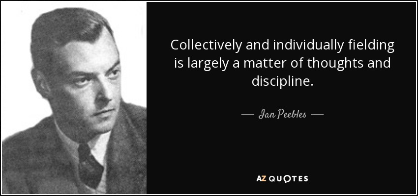 Collectively and individually fielding is largely a matter of thoughts and discipline. - Ian Peebles