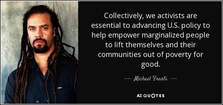 Collectively, we activists are essential to advancing U.S. policy to help empower marginalized people to lift themselves and their communities out of poverty for good. - Michael Franti