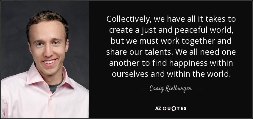 Collectively, we have all it takes to create a just and peaceful world, but we must work together and share our talents. We all need one another to find happiness within ourselves and within the world. - Craig Kielburger