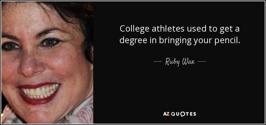 College athletes used to get a degree in bringing your pencil. - Ruby Wax