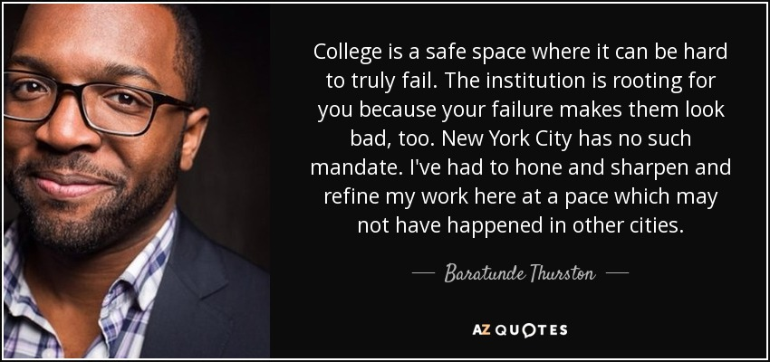 College is a safe space where it can be hard to truly fail. The institution is rooting for you because your failure makes them look bad, too. New York City has no such mandate. I've had to hone and sharpen and refine my work here at a pace which may not have happened in other cities. - Baratunde Thurston
