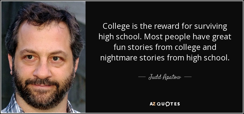 College is the reward for surviving high school. Most people have great fun stories from college and nightmare stories from high school. - Judd Apatow