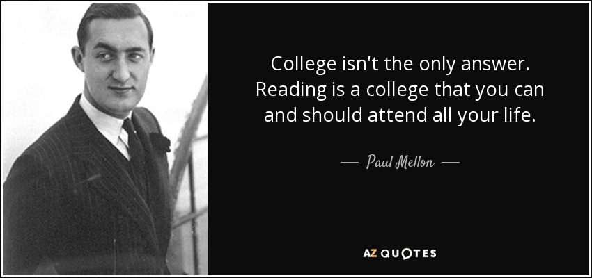College isn't the only answer. Reading is a college that you can and should attend all your life. - Paul Mellon
