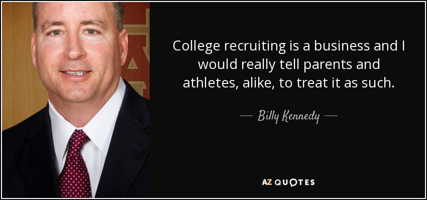 College recruiting is a business and I would really tell parents and athletes, alike, to treat it as such. - Billy Kennedy