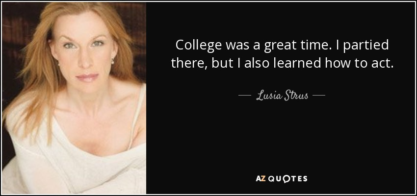 College was a great time. I partied there, but I also learned how to act. - Lusia Strus