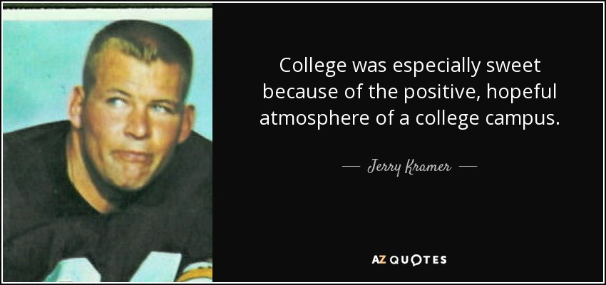 College was especially sweet because of the positive, hopeful atmosphere of a college campus. - Jerry Kramer