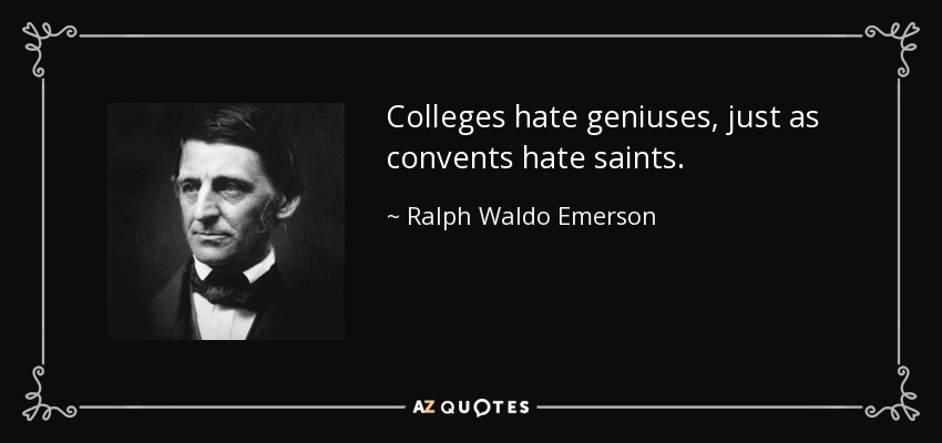 Colleges hate geniuses, just as convents hate saints. - Ralph Waldo Emerson