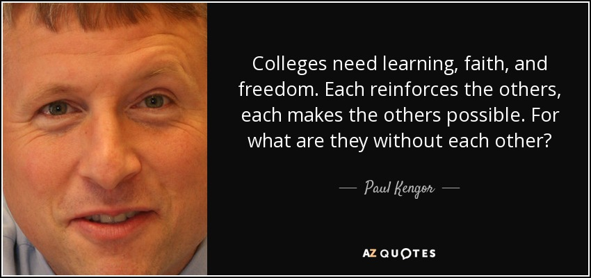 Colleges need learning, faith, and freedom. Each reinforces the others, each makes the others possible. For what are they without each other? - Paul Kengor
